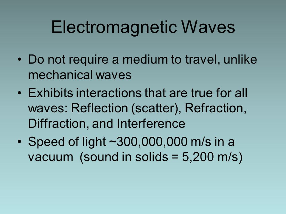 Electromagnetic Waves Do not require a medium to travel, unlike mechanical waves Exhibits interactions that are true for all waves: Reflection (scatter), Refraction, Diffraction, and Interference Speed of light ~300,000,000 m/s in a vacuum (sound in solids = 5,200 m/s)