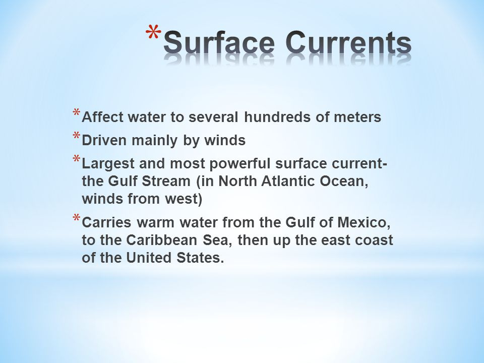 * Affect water to several hundreds of meters * Driven mainly by winds * Largest and most powerful surface current- the Gulf Stream (in North Atlantic Ocean, winds from west) * Carries warm water from the Gulf of Mexico, to the Caribbean Sea, then up the east coast of the United States.