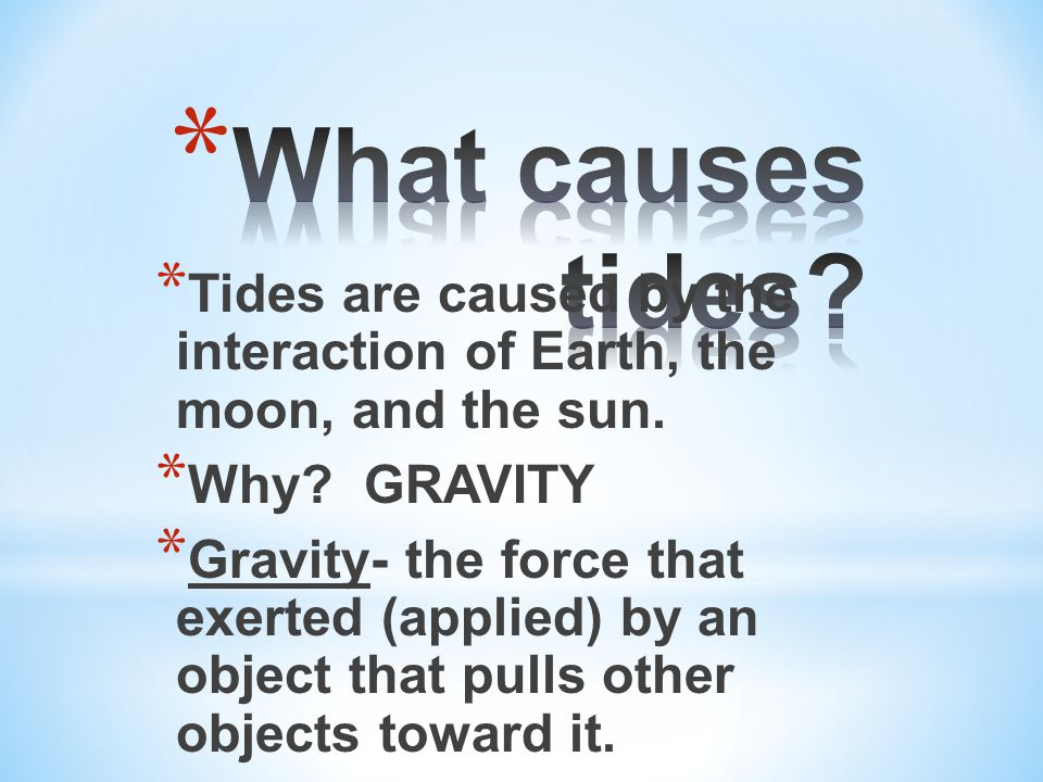 * Tides are caused by the interaction of Earth, the moon, and the sun.