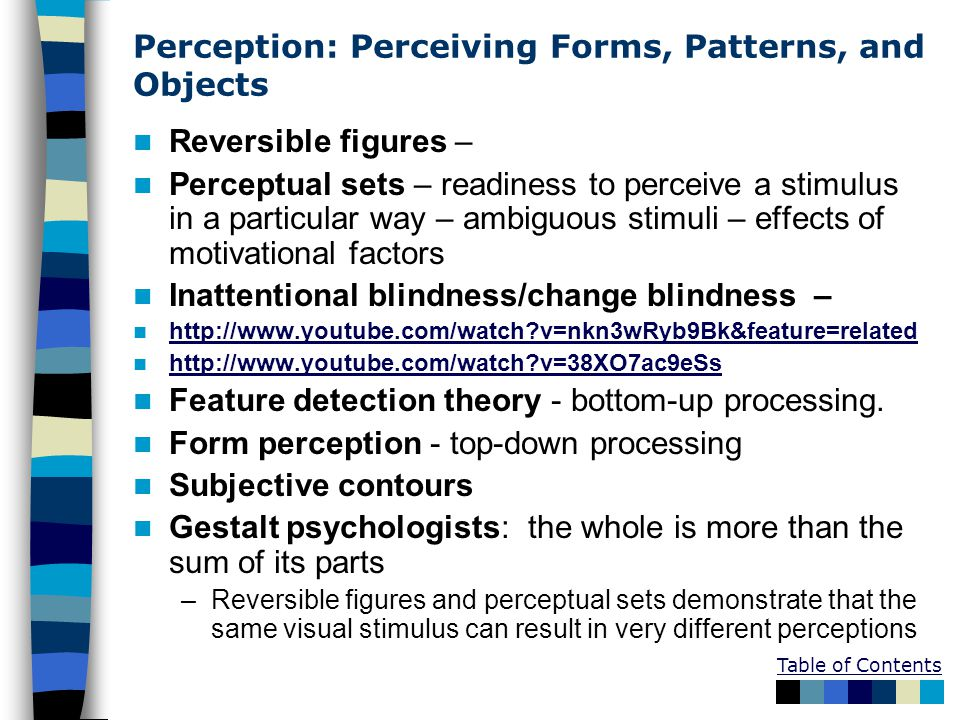 Perception: Perceiving Forms, Patterns, and Objects Reversible figures – Perceptual sets – readiness to perceive a stimulus in a particular way – ambiguous stimuli – effects of motivational factors Inattentional blindness/change blindness – http://www.youtube.com/watch v=nkn3wRyb9Bk&feature=related http://www.youtube.com/watch v=38XO7ac9eSs Feature detection theory - bottom-up processing.