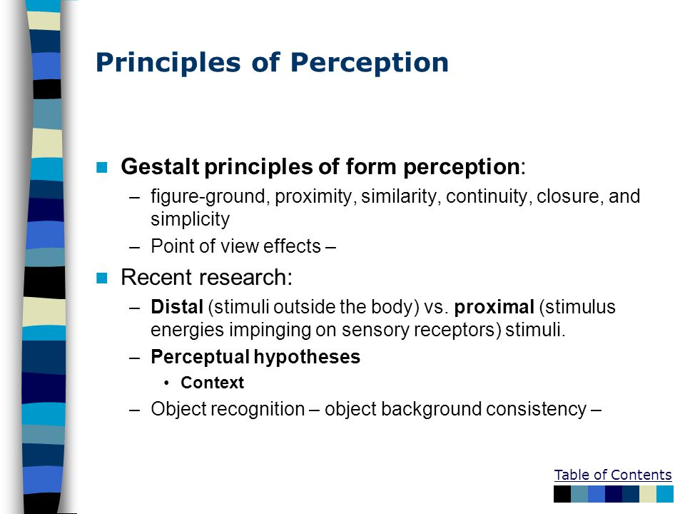 Table of Contents Principles of Perception Gestalt principles of form perception: –figure-ground, proximity, similarity, continuity, closure, and simp