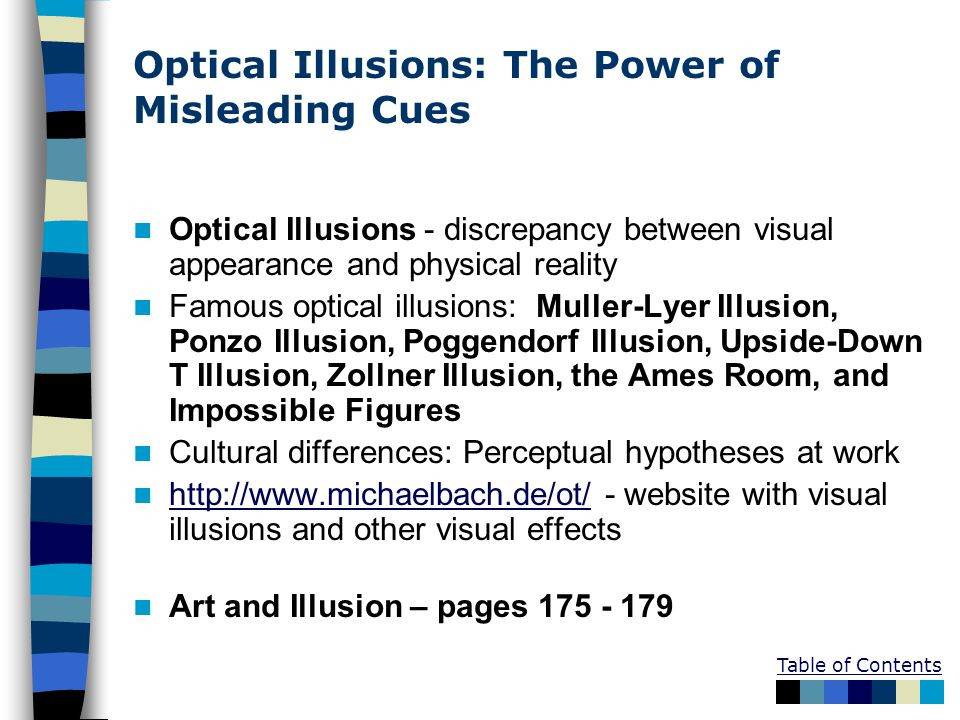 Table of Contents Optical Illusions: The Power of Misleading Cues Optical Illusions - discrepancy between visual appearance and physical reality Famous optical illusions: Muller-Lyer Illusion, Ponzo Illusion, Poggendorf Illusion, Upside-Down T Illusion, Zollner Illusion, the Ames Room, and Impossible Figures Cultural differences: Perceptual hypotheses at work http://www.michaelbach.de/ot/ - website with visual illusions and other visual effects http://www.michaelbach.de/ot/ Art and Illusion – pages 175 - 179