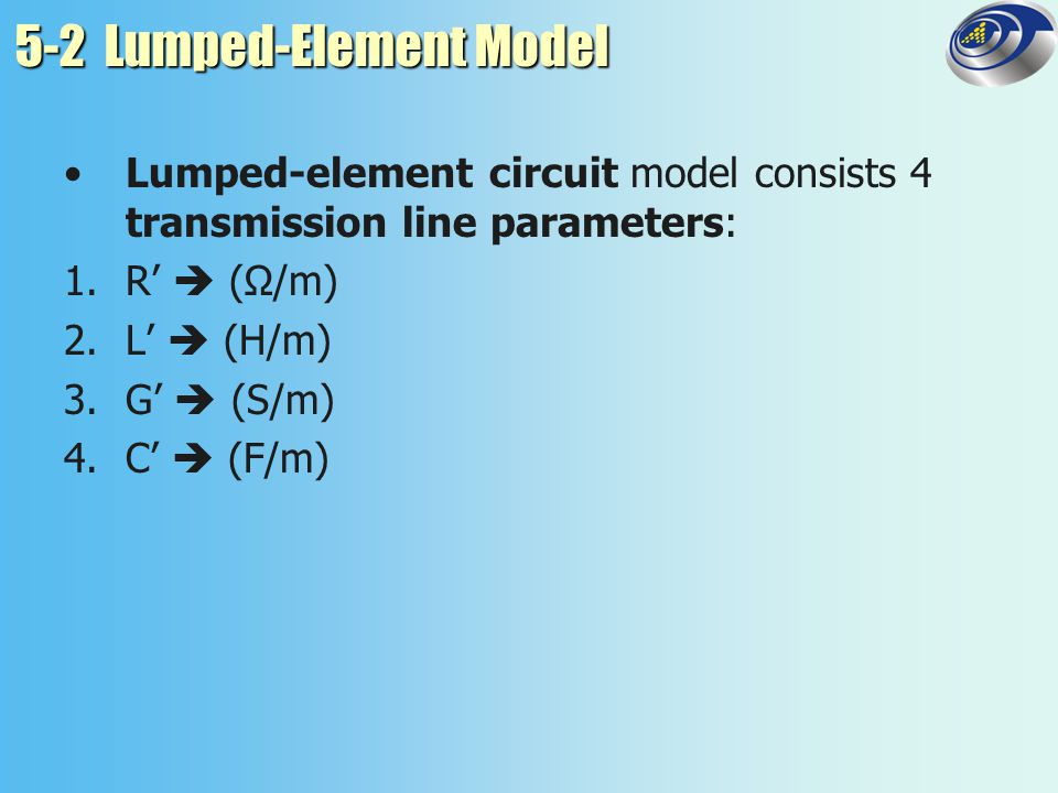 5-2 Lumped-Element Model In summary, All TEM transmission lines share the relations: where µ, σ, ε = properties of conductor