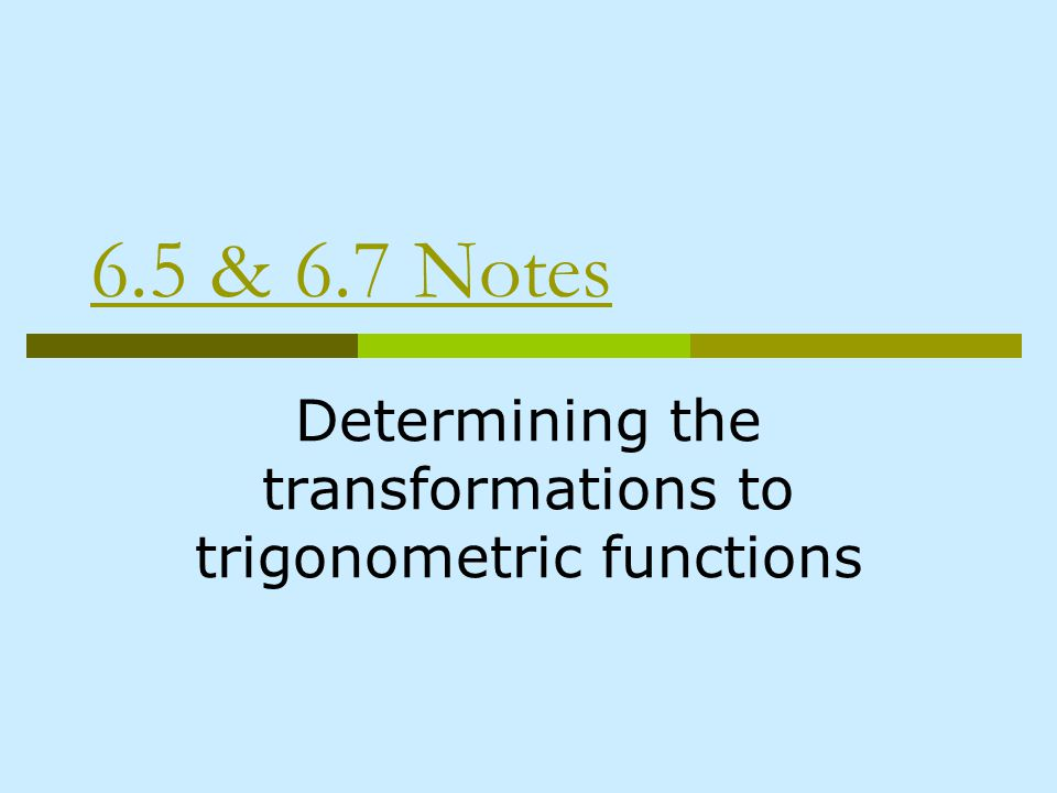 6.5 & 6.7 Notes Determining the transformations to trigonometric functions
