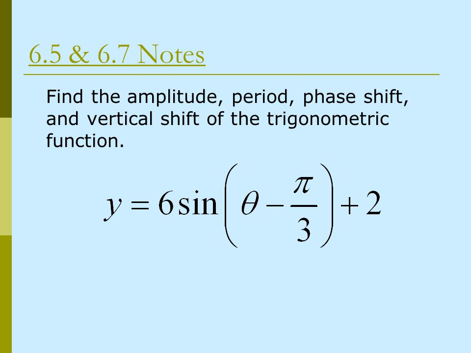 6.5 & 6.7 Notes Find the amplitude, period, phase shift, and vertical shift of the trigonometric function.