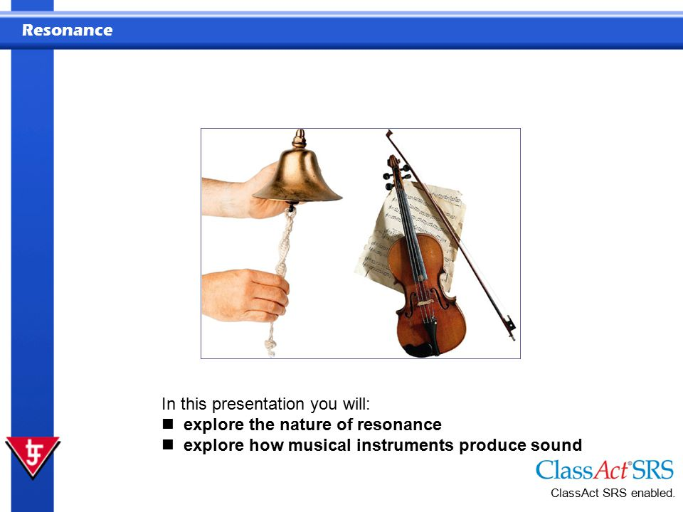 Resonance In this presentation you will: explore the nature of resonance explore how musical instruments produce sound ClassAct SRS enabled.