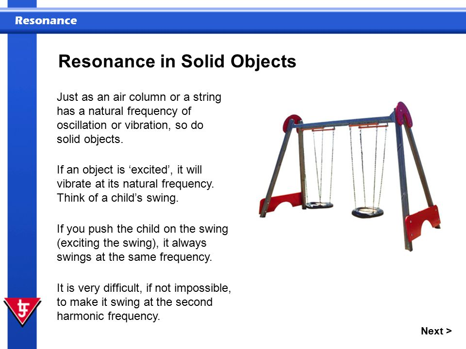 Resonance Next > Resonance of Solid Objects During each oscillation, the swing will lose some energy.