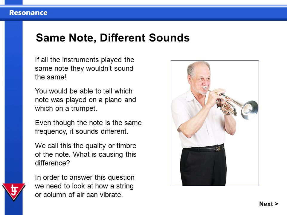 Resonance Next > Same Note, Different Sounds If all the instruments played the same note they wouldn't sound the same! Even though the note is the sam