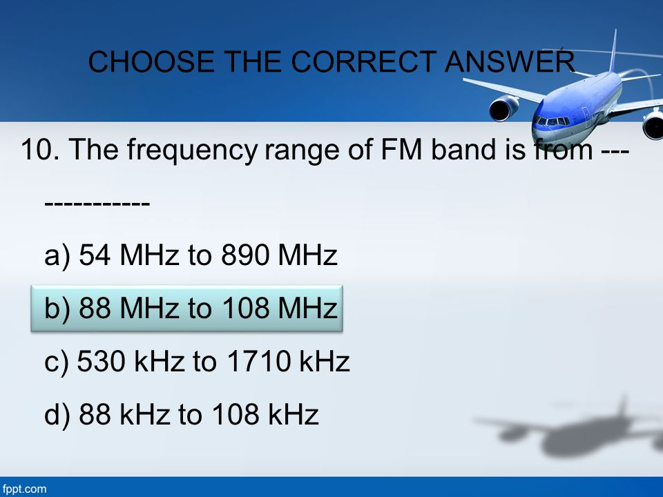 10. The frequency range of FM band is from --- ----------- a) 54 MHz to 890 MHz b) 88 MHz to 108 MHz c) 530 kHz to 1710 kHz d) 88 kHz to 108 kHz CHOOS