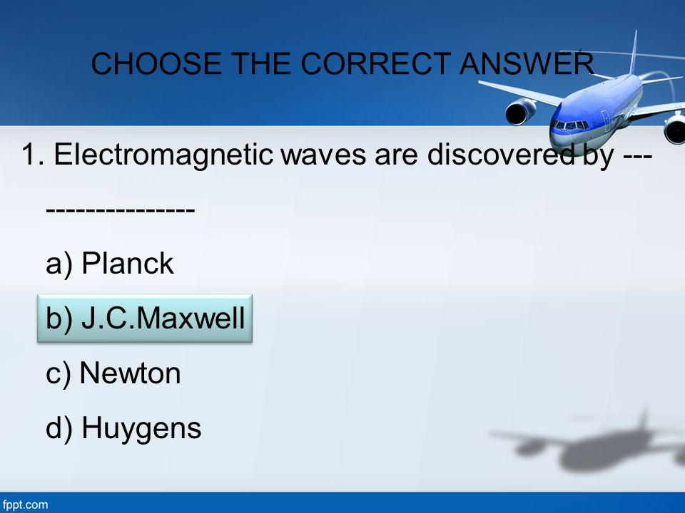 1. Electromagnetic waves are discovered by --- --------------- a) Planck b) J.C.Maxwell c) Newton d) Huygens CHOOSE THE CORRECT ANSWER