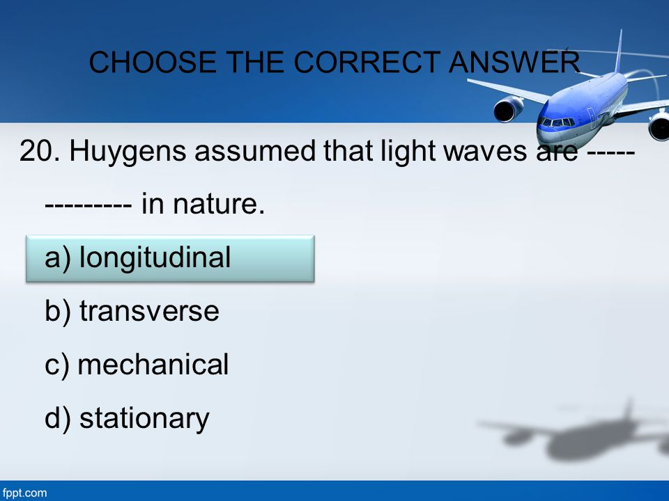 20. Huygens assumed that light waves are ----- --------- in nature. a) longitudinal b) transverse c) mechanical d) stationary CHOOSE THE CORRECT ANSWE
