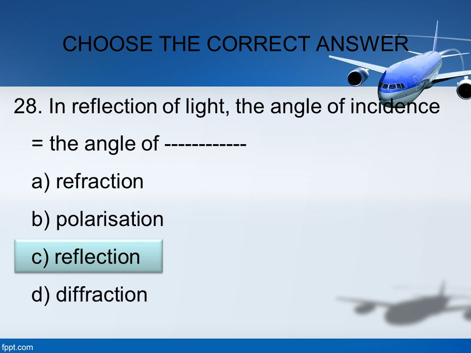 28. In reflection of light, the angle of incidence = the angle of ------------ a) refraction b) polarisation c) reflection d) diffraction CHOOSE THE C