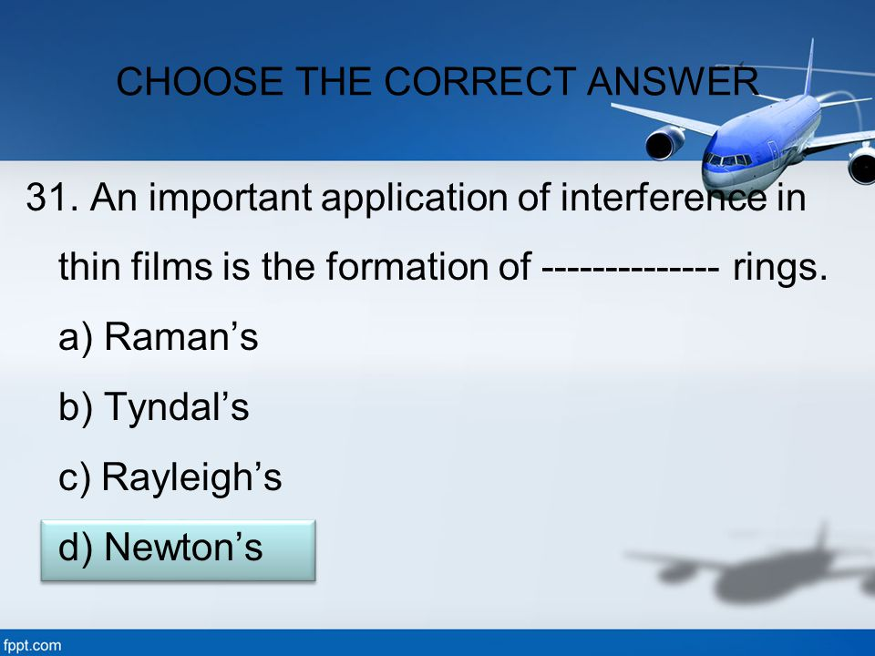 31. An important application of interference in thin films is the formation of -------------- rings. a) Raman's b) Tyndal's c) Rayleigh's d) Newton's
