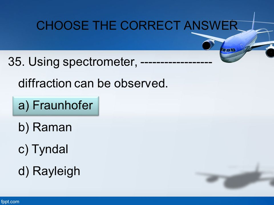 35. Using spectrometer, ------------------ diffraction can be observed. a) Fraunhofer b) Raman c) Tyndal d) Rayleigh CHOOSE THE CORRECT ANSWER