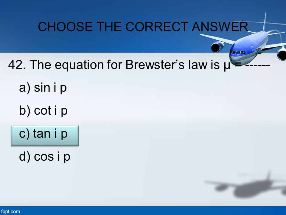 42. The equation for Brewster's law is μ = ------ a) sin i p b) cot i p c) tan i p d) cos i p CHOOSE THE CORRECT ANSWER