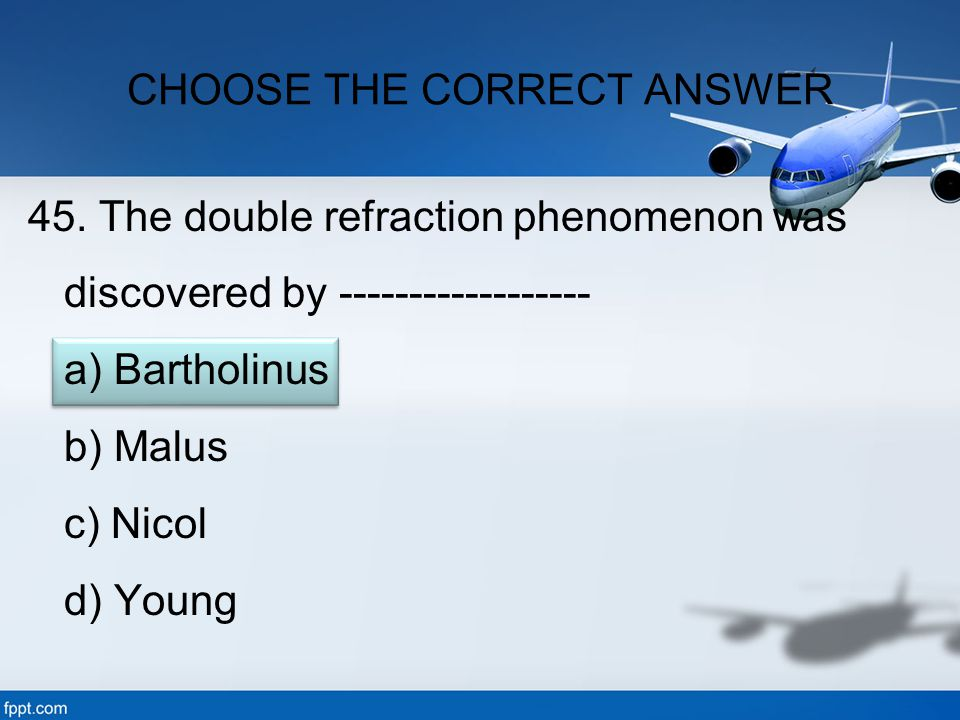 45. The double refraction phenomenon was discovered by ------------------ a) Bartholinus b) Malus c) Nicol d) Young CHOOSE THE CORRECT ANSWER