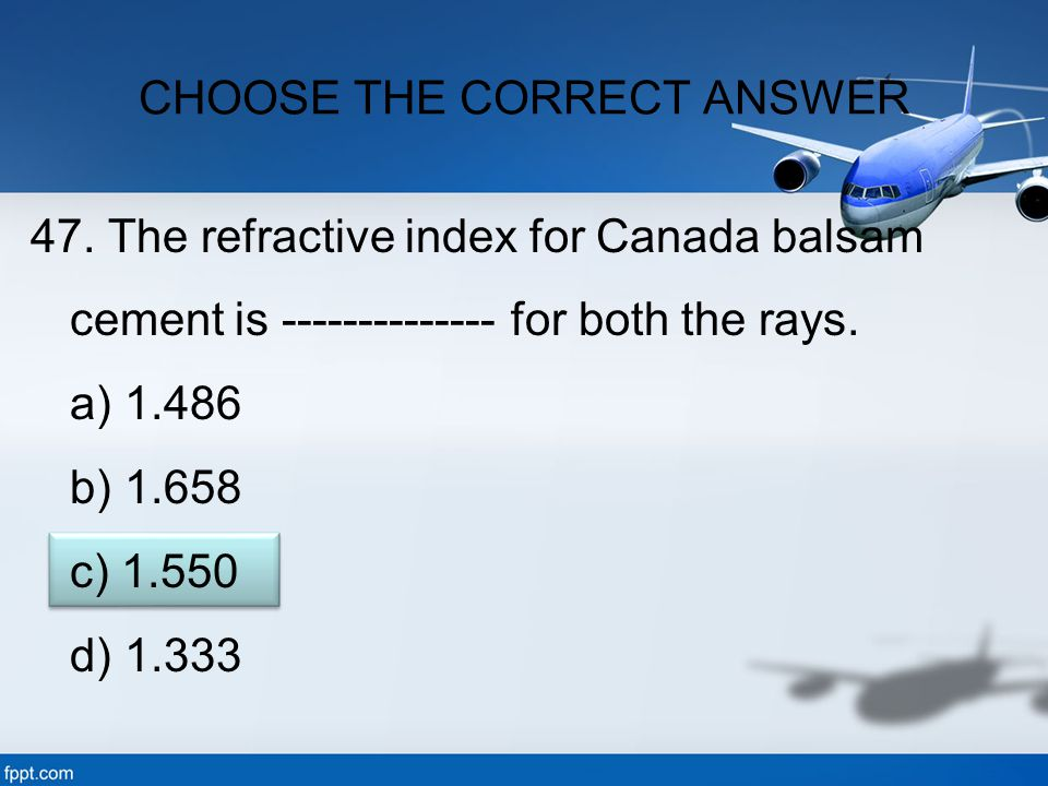 47. The refractive index for Canada balsam cement is -------------- for both the rays. a) 1.486 b) 1.658 c) 1.550 d) 1.333 CHOOSE THE CORRECT ANSWER