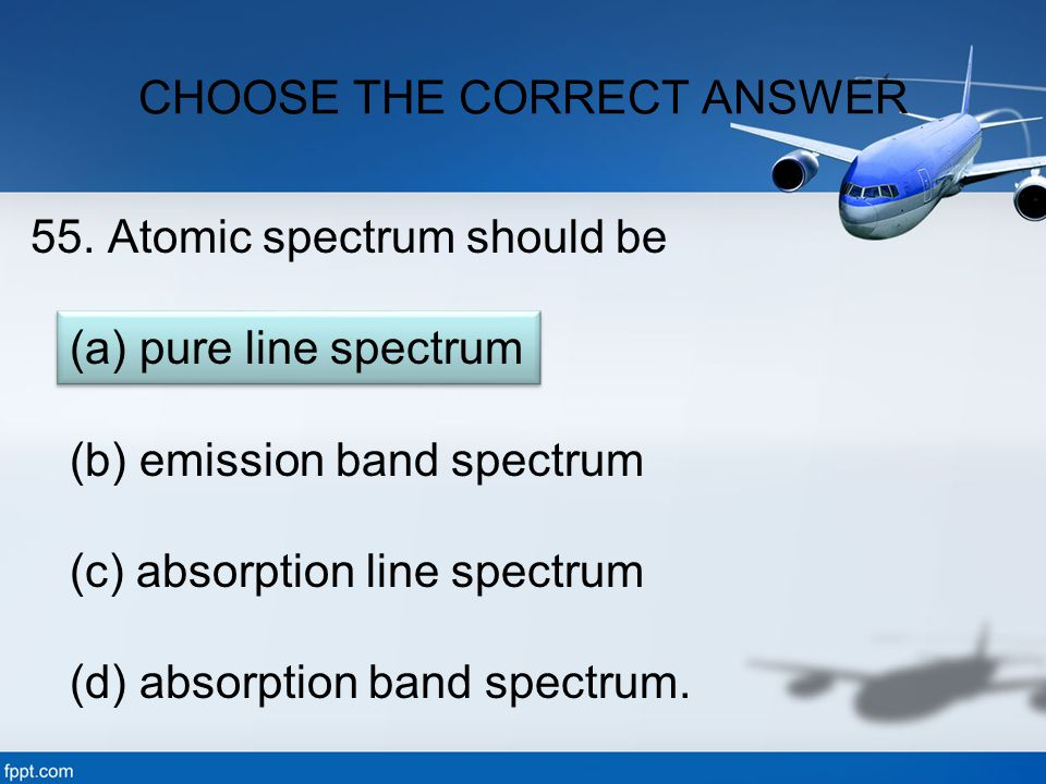 55. Atomic spectrum should be (a) pure line spectrum (b) emission band spectrum (c) absorption line spectrum (d) absorption band spectrum. CHOOSE THE