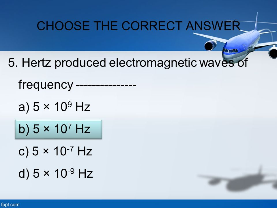 5. Hertz produced electromagnetic waves of frequency --------------- a) 5 × 10 9 Hz b) 5 × 10 7 Hz c) 5 × 10 -7 Hz d) 5 × 10 -9 Hz CHOOSE THE CORRECT