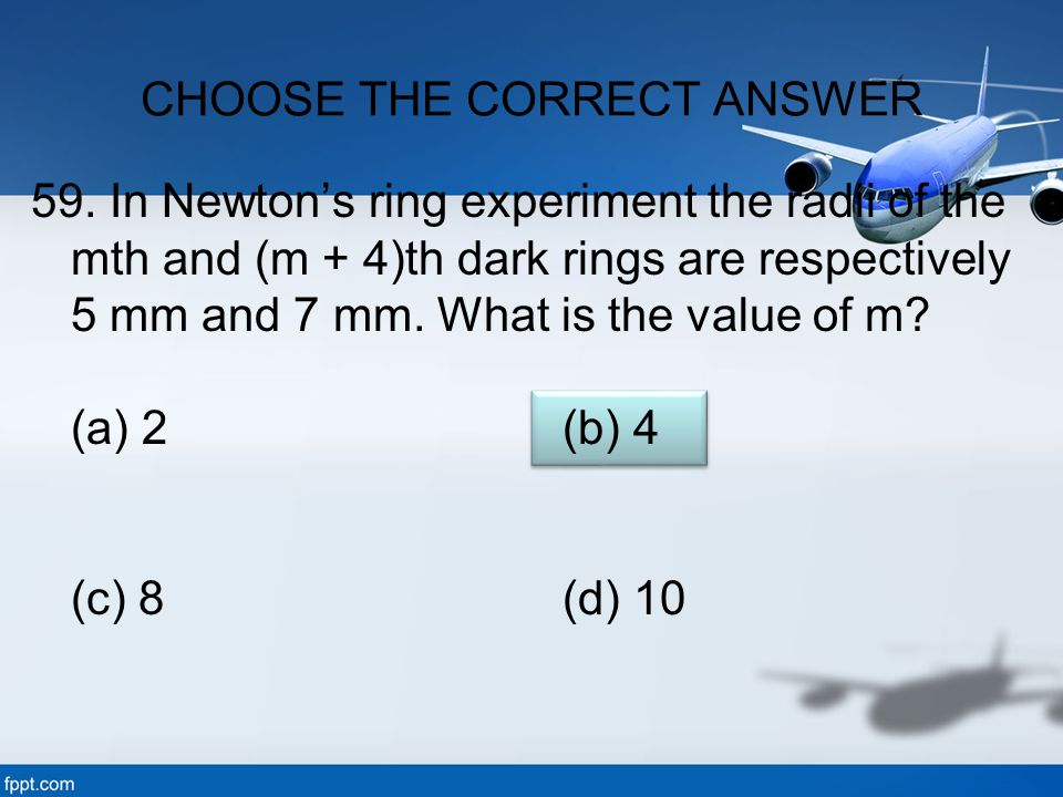 59. In Newton's ring experiment the radii of the mth and (m + 4)th dark rings are respectively 5 mm and 7 mm. What is the value of m? (a) 2 (b) 4 (c)