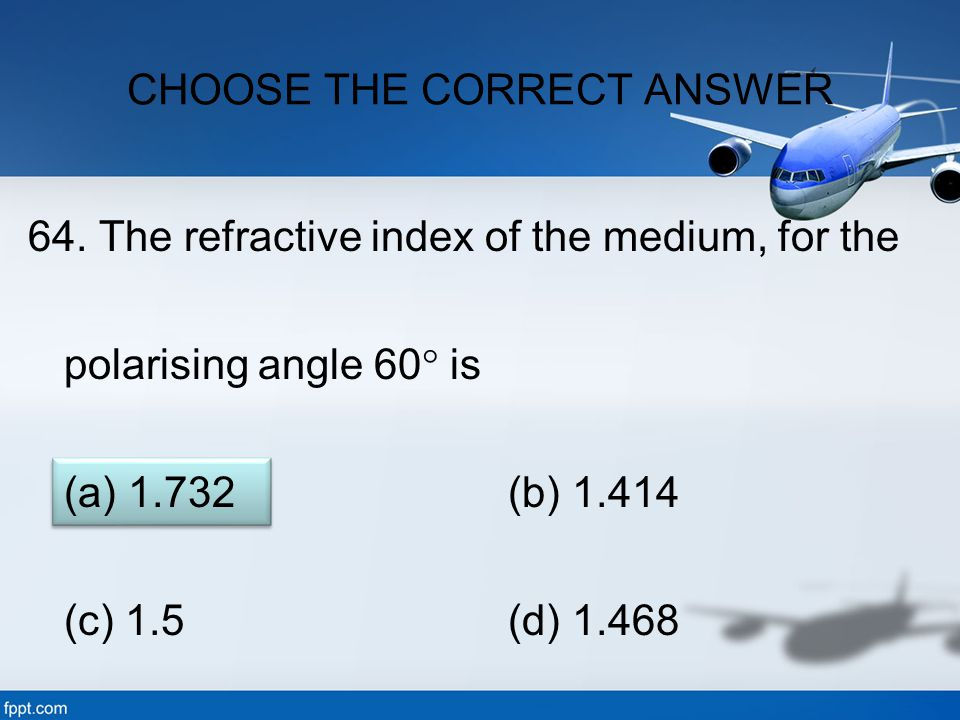 64. The refractive index of the medium, for the polarising angle 60  is (a) 1.732 (b) 1.414 (c) 1.5 (d) 1.468 CHOOSE THE CORRECT ANSWER