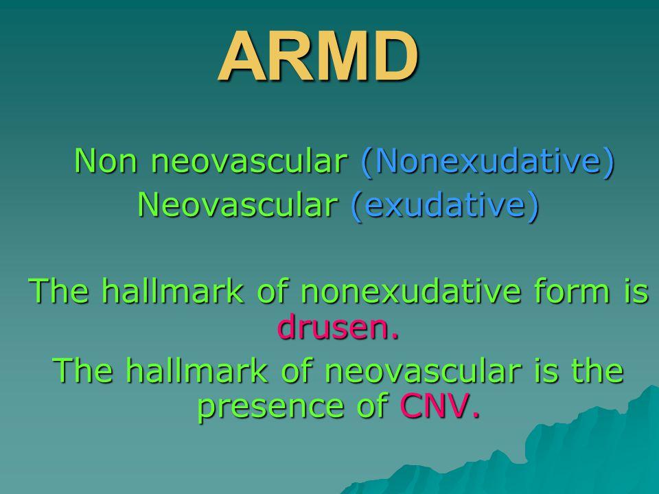 ARMD Non neovascular (Nonexudative) Non neovascular (Nonexudative) Neovascular (exudative) The hallmark of nonexudative form is drusen.