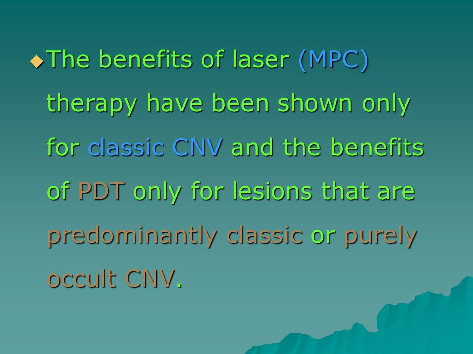  The benefits of laser (MPC) therapy have been shown only for classic CNV and the benefits of PDT only for lesions that are predominantly classic or purely occult CNV.