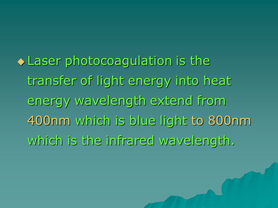  Laser photocoagulation is the transfer of light energy into heat energy wavelength extend from 400nm which is blue light to 800nm which is the infrared wavelength.