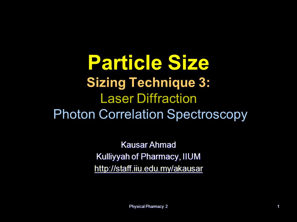 Physical Pharmacy 21 Particle Size Sizing Technique 3: Laser Diffraction Photon Correlation Spectroscopy Kausar Ahmad Kulliyyah of Pharmacy, IIUM http://staff.iiu.edu.my/akausar