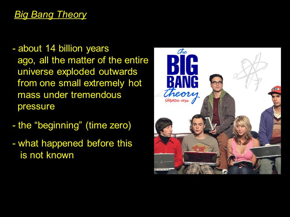 Big Bang Theory - about 14 billion years ago, all the matter of the entire universe exploded outwards from one small extremely hot mass under tremendous pressure - the beginning (time zero) - what happened before this is not known