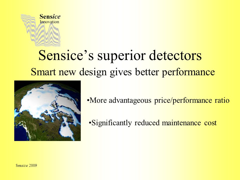 Sensice's superior detectors More advantageous price/performance ratio Sensice 2009 Significantly reduced maintenance cost Smart new design gives better performance