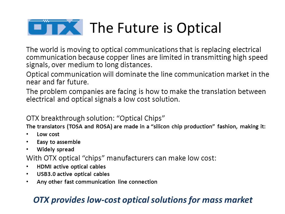 The Future is Optical The world is moving to optical communications that is replacing electrical communication because copper lines are limited in transmitting high speed signals, over medium to long distances.