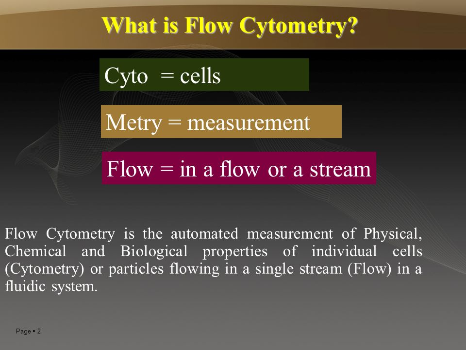Page  3 Flow cytometer is an instrument that - illuminates cells as they flow in front of a light source & - detects and correlates the signals from the illumination.