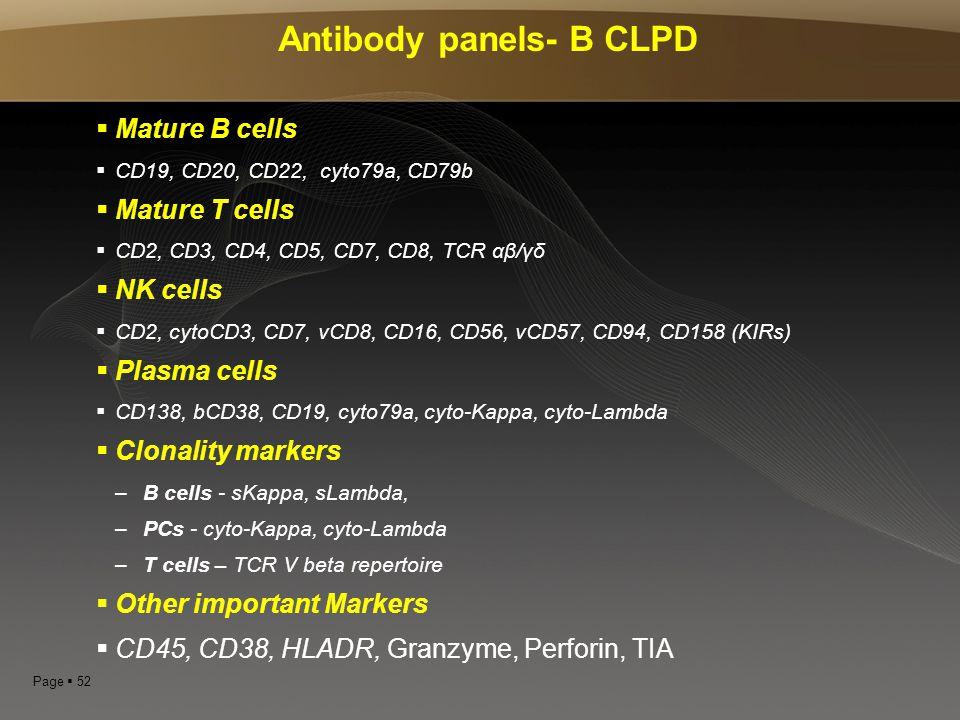 Page  52 Antibody panels- B CLPD  Mature B cells  CD19, CD20, CD22, cyto79a, CD79b  Mature T cells  CD2, CD3, CD4, CD5, CD7, CD8, TCR αβ/γδ  NK