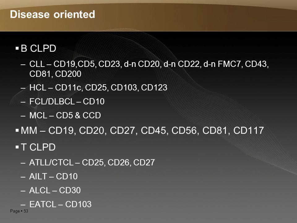 Page  53 Disease oriented  B CLPD –CLL – CD19,CD5, CD23, d-n CD20, d-n CD22, d-n FMC7, CD43, CD81, CD200 –HCL – CD11c, CD25, CD103, CD123 –FCL/DLBCL