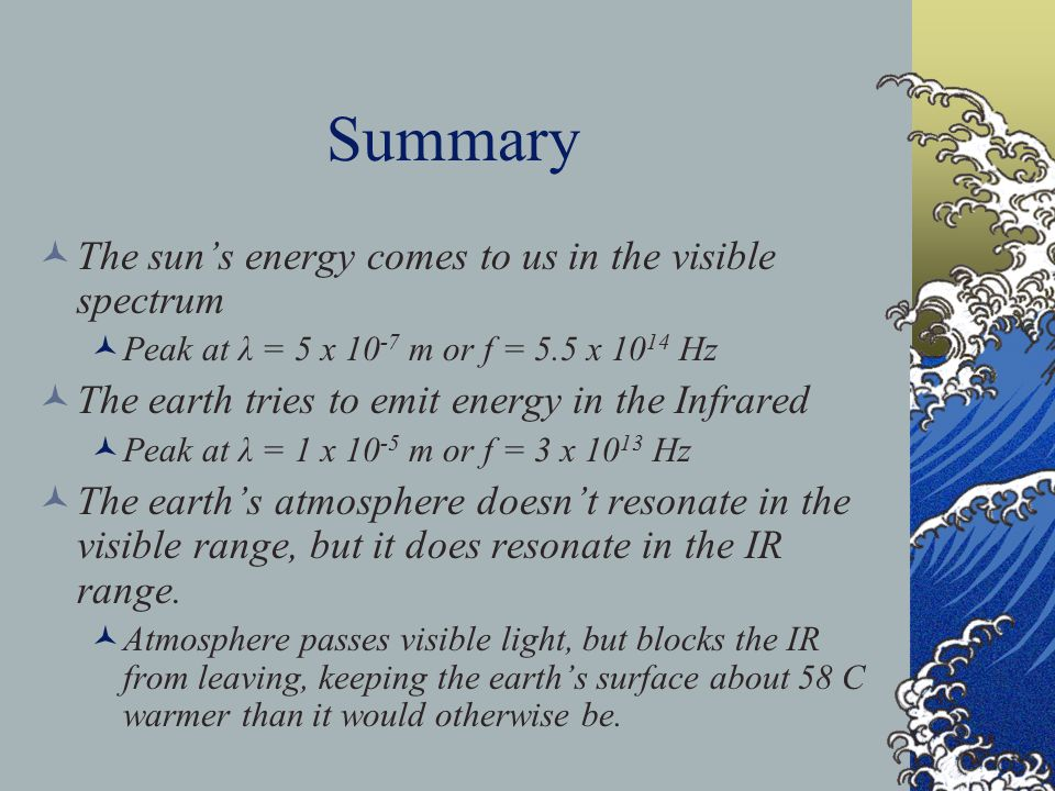 Summary The sun's energy comes to us in the visible spectrum Peak at λ = 5 x 10 -7 m or f = 5.5 x 10 14 Hz The earth tries to emit energy in the Infrared Peak at λ = 1 x 10 -5 m or f = 3 x 10 13 Hz The earth's atmosphere doesn't resonate in the visible range, but it does resonate in the IR range.