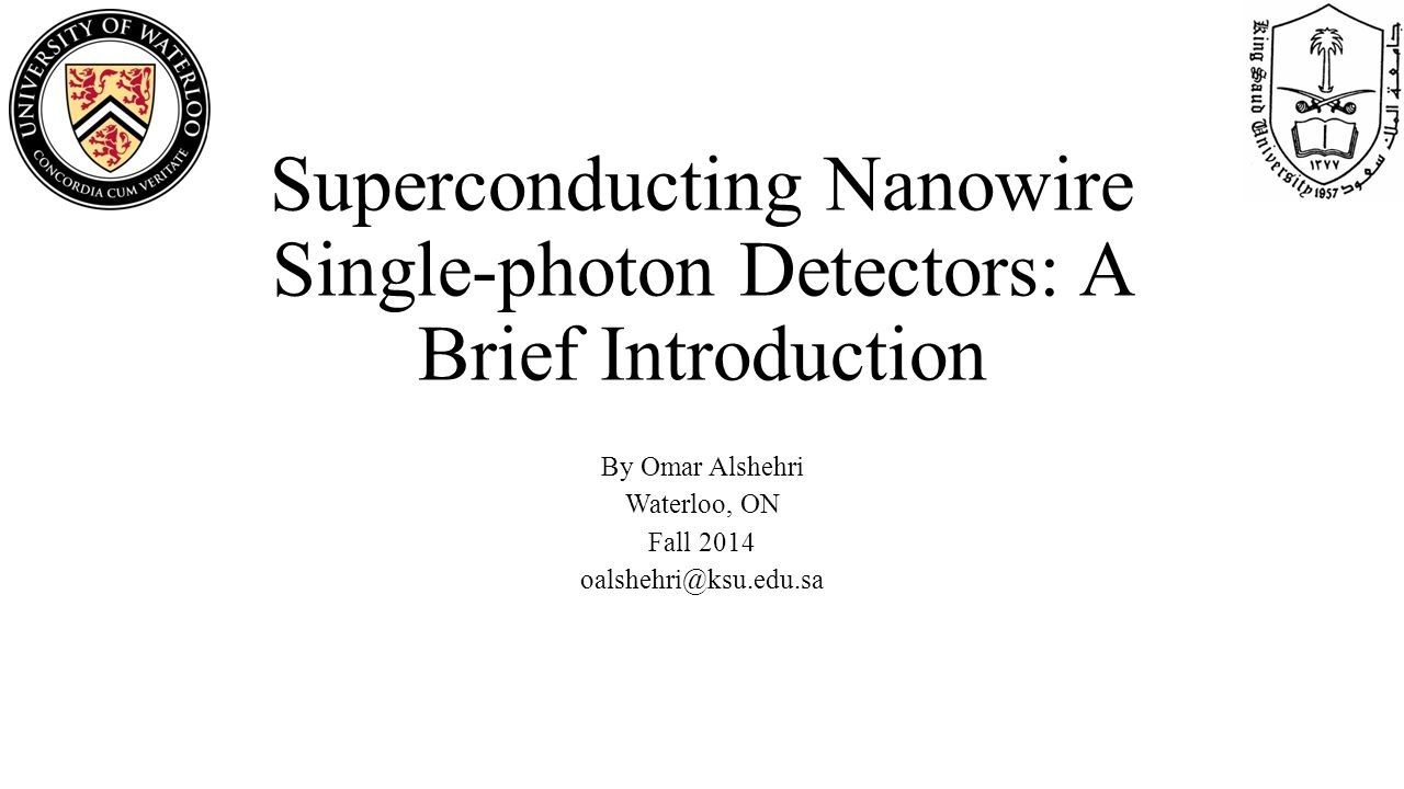Superconducting Nanowire Single-photon Detectors: A Brief Introduction By Omar Alshehri Waterloo, ON Fall 2014 oalshehri@ksu.edu.sa