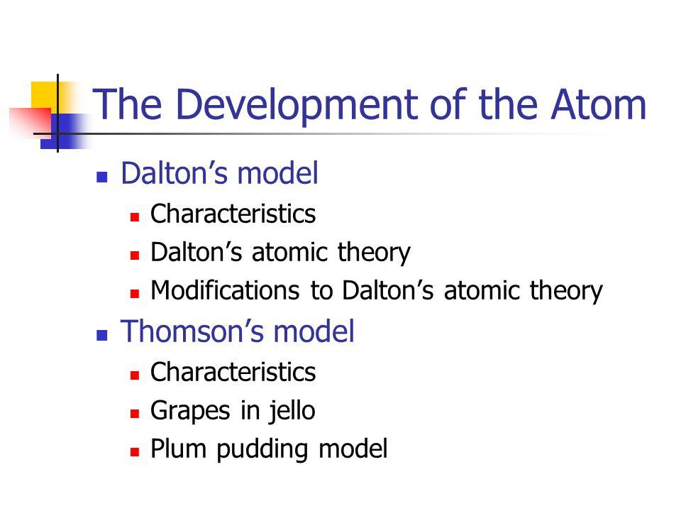 The Development of the Atom Dalton's model Characteristics Dalton's atomic theory Modifications to Dalton's atomic theory Thomson's model Characteristics Grapes in jello Plum pudding model