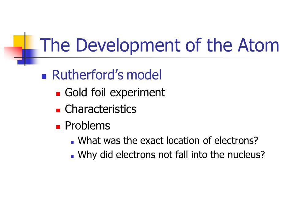 The Development of the Atom Rutherford's model Gold foil experiment Characteristics Problems What was the exact location of electrons.