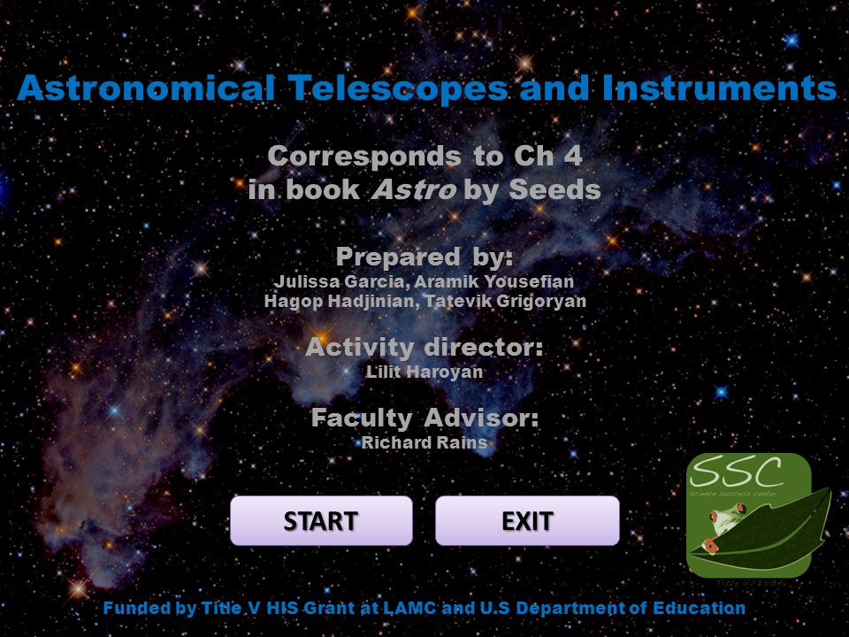Astronomical Telescopes and Instruments START EXIT Funded by Title V HIS Grant at LAMC and U.S Department of Education Corresponds to Ch 4 in book Astro by Seeds Prepared by: Julissa Garcia, Aramik Yousefian Hagop Hadjinian, Tatevik Grigoryan Activity director: Lilit Haroyan Faculty Advisor: Richard Rains