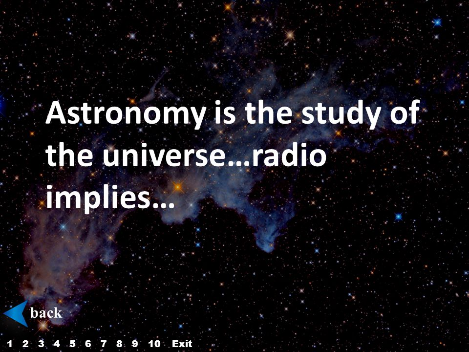 Astronomy is the study of the universe…radio implies… back 12345687910Exit
