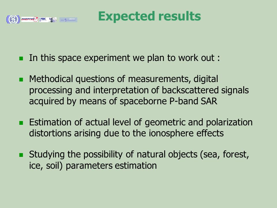 Expected results In this space experiment we plan to work out : Methodical questions of measurements, digital processing and interpretation of backscattered signals acquired by means of spaceborne P-band SAR Estimation of actual level of geometric and polarization distortions arising due to the ionosphere effects Studying the possibility of natural objects (sea, forest, ice, soil) parameters estimation