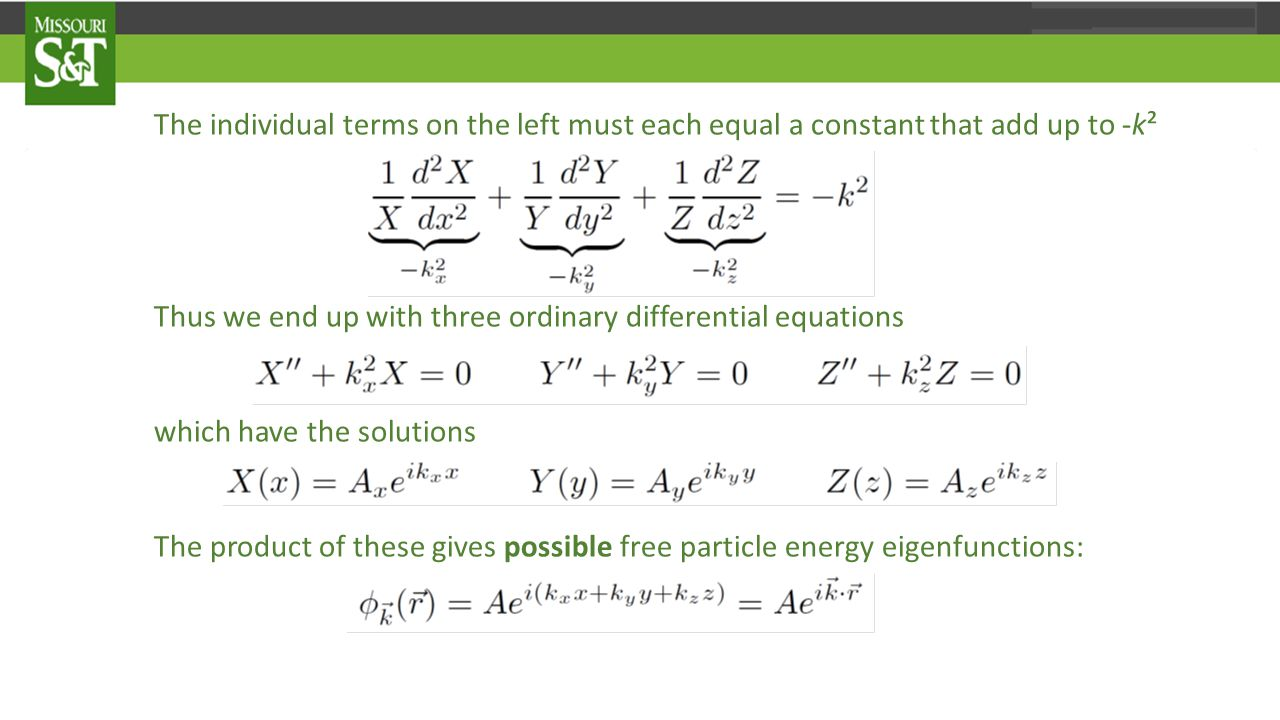 The individual terms on the left must each equal a constant that add up to -k² Thus we end up with three ordinary differential equations which have the solutions The product of these gives possible free particle energy eigenfunctions: where