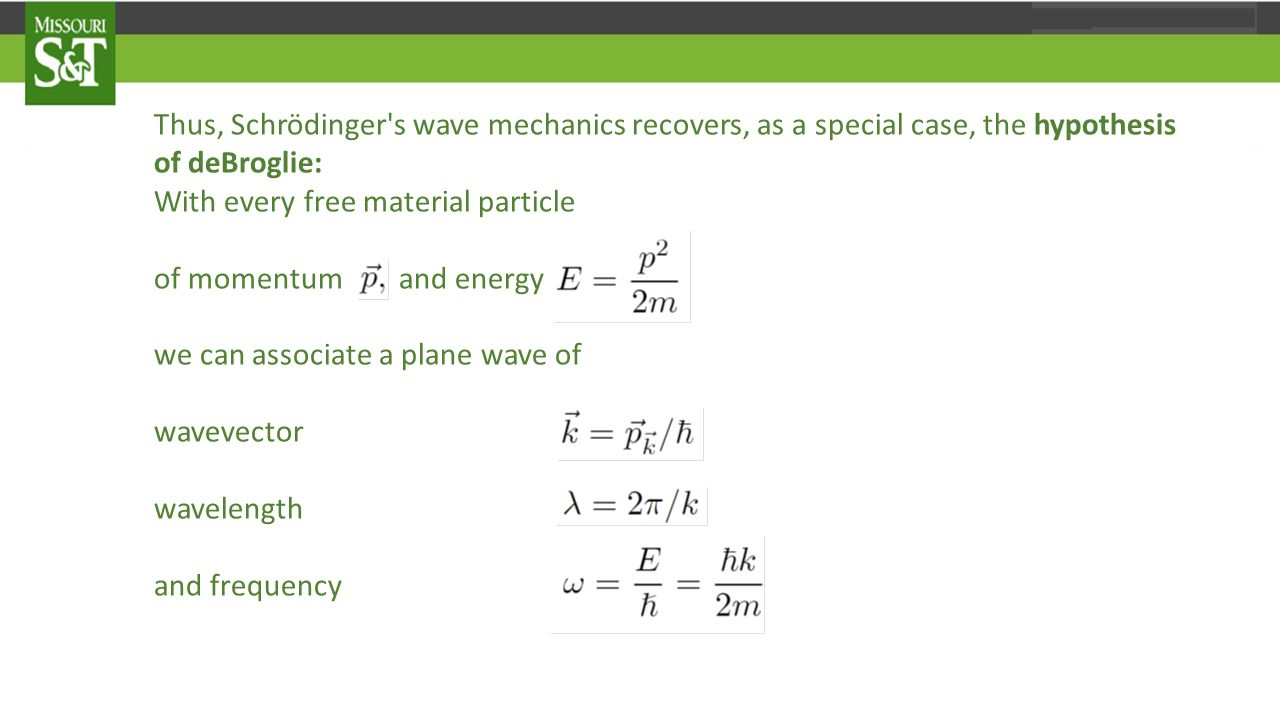 Thus, Schrödinger s wave mechanics recovers, as a special case, the hypothesis of deBroglie: With every free material particle of momentum and energy we can associate a plane wave of wavevector wavelength and frequency