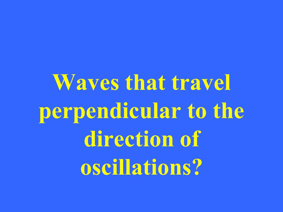 Waves that travel perpendicular to the direction of oscillations?
