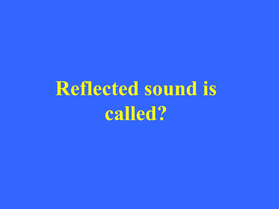 Reflected sound is called