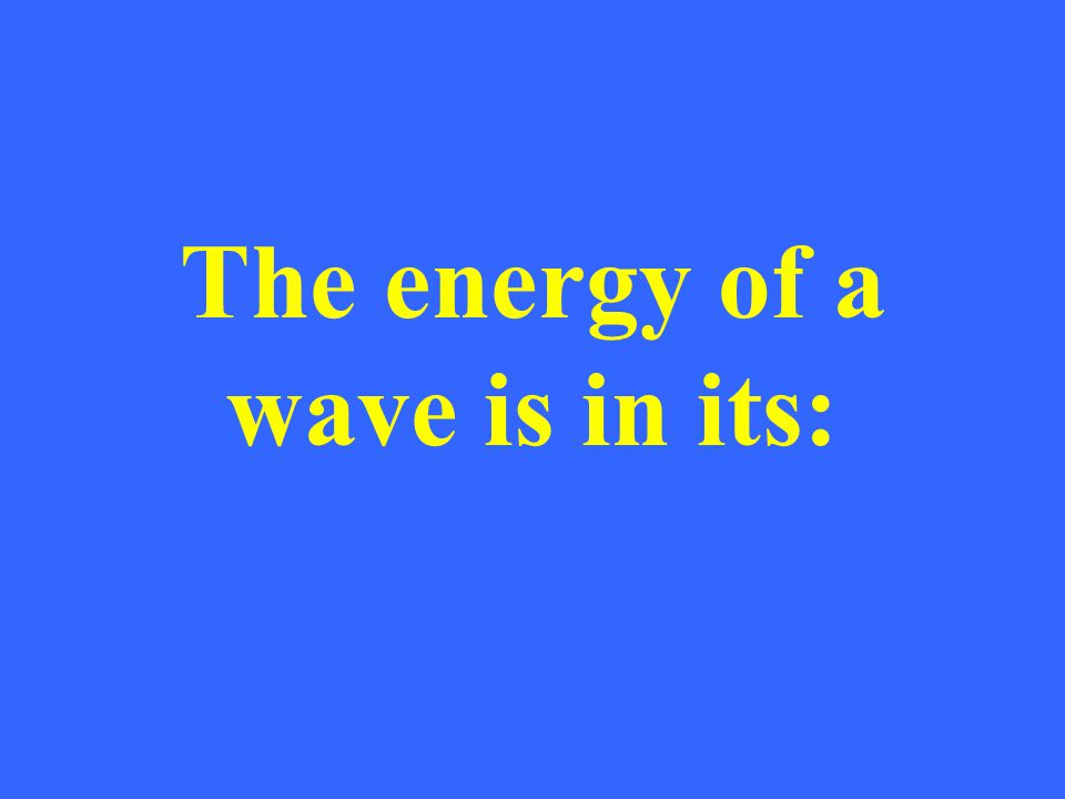 The energy of a wave is in its:
