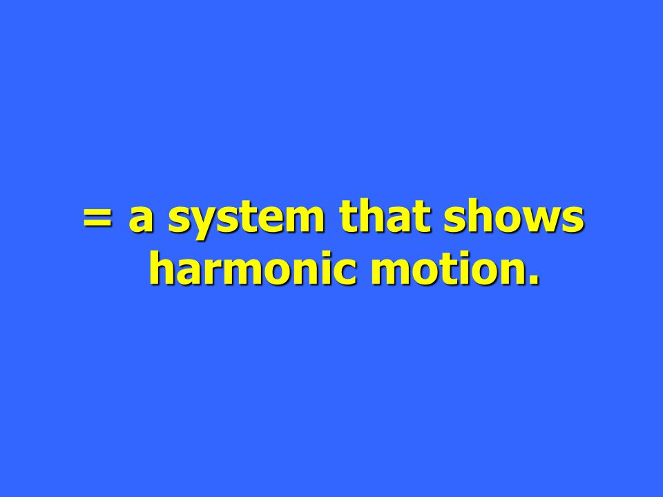 = a system that shows harmonic motion.