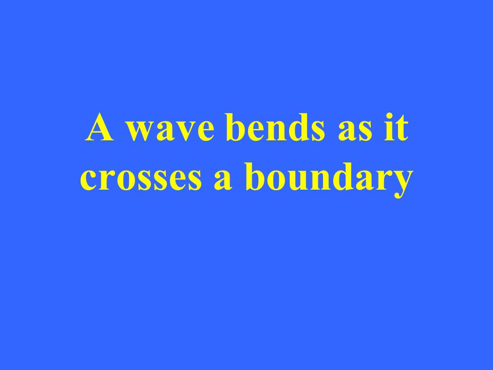 A wave bends as it crosses a boundary
