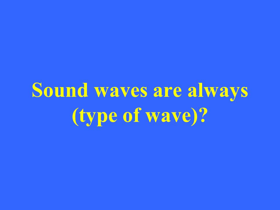 Sound waves are always (type of wave)?